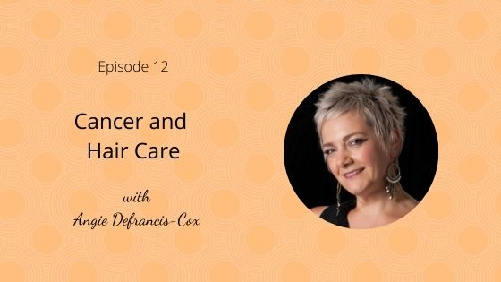 Episode 12: Cancer and Hair Care with Angie Defrancis- Cox