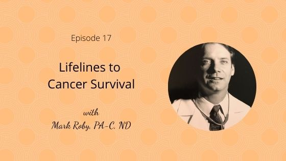 Episode 17: Lifelines to Cancer Survival with Mark Roby, PA-C, ND