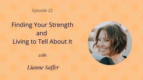 Episode 22: Finding Your Strength and Living to Tell About It with Lianne Saffer