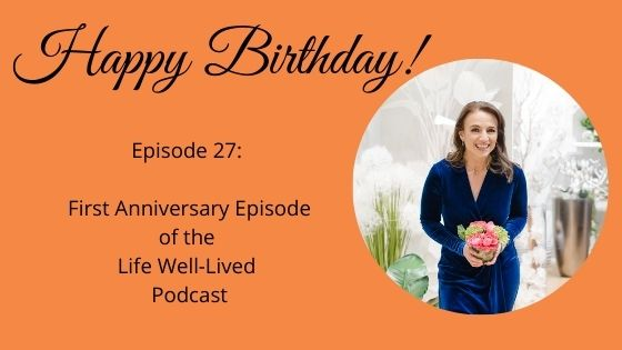 Episode 27, happy birthday, first anniversary episode of the life well-lived podcast