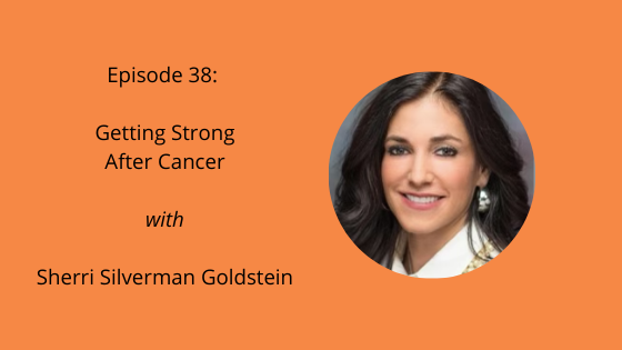 Episode 38: Getting Strong After Cancer with Sherri Silverman Goldstein