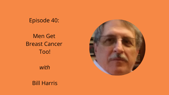 Episode 40: Men get breast cancer too with Bill Harris